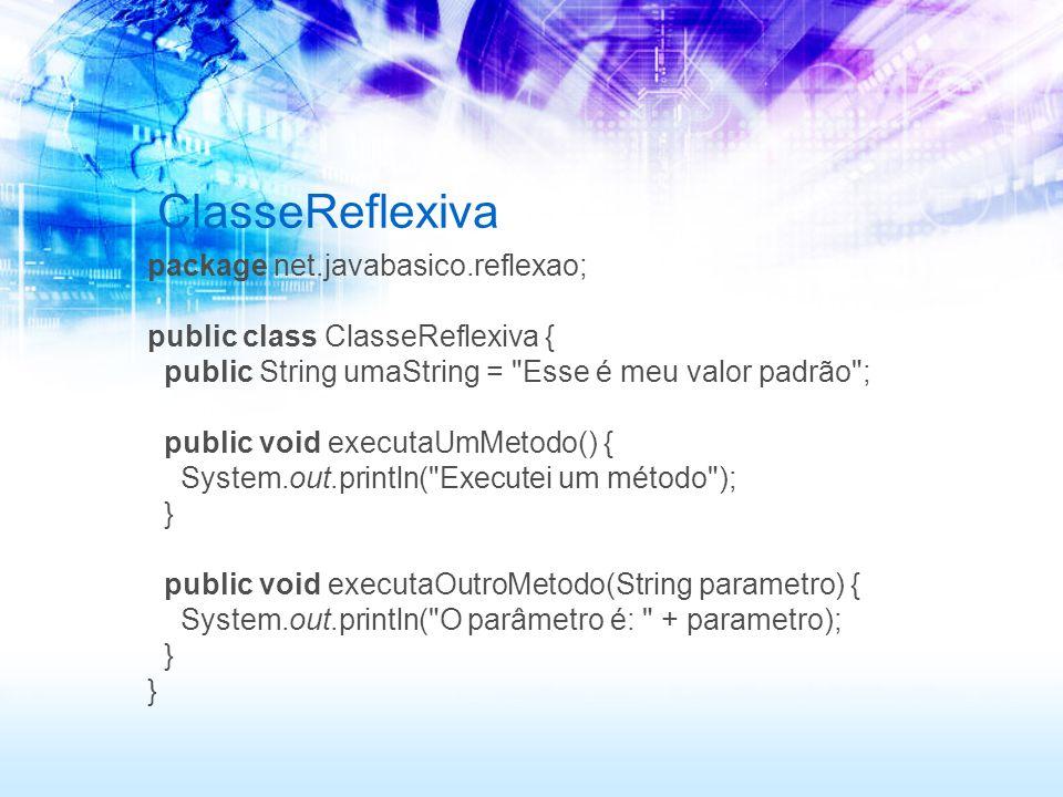 ClasseReflexiva package net.javabasico.reflexao; public class ClasseReflexiva { public String umaString = Esse é meu valor padrão ; public void executaUmMetodo() { System.out.println( Executei um método ); } public void executaOutroMetodo(String parametro) { System.out.println( O parâmetro é: + parametro); }