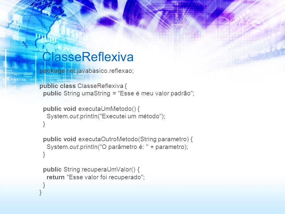 ClasseReflexiva package net.javabasico.reflexao; public class ClasseReflexiva { public String umaString = Esse é meu valor padrão ; public void executaUmMetodo() { System.out.println( Executei um método ); } public void executaOutroMetodo(String parametro) { System.out.println( O parâmetro é: + parametro); } public String recuperaUmValor() { return Esse valor foi recuperado ; }