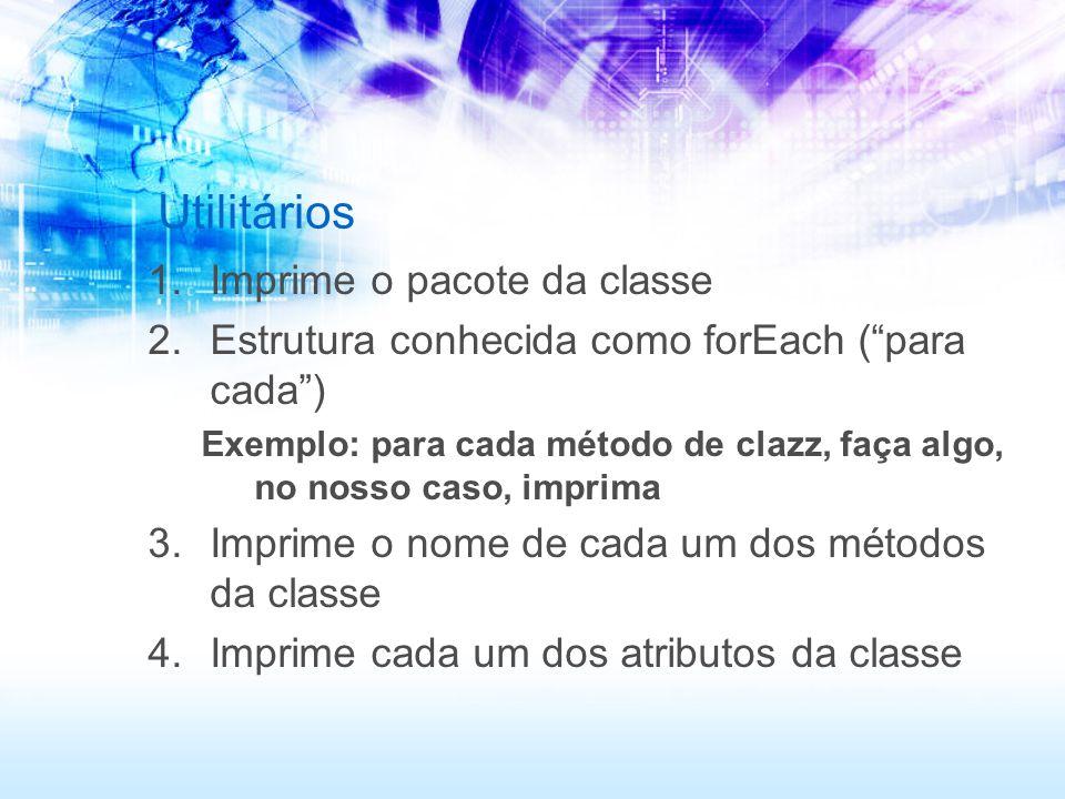 Utilitários 1.Imprime o pacote da classe 2.Estrutura conhecida como forEach (para cada) Exemplo: para cada método de clazz, faça algo, no nosso caso, imprima 3.Imprime o nome de cada um dos métodos da classe 4.Imprime cada um dos atributos da classe