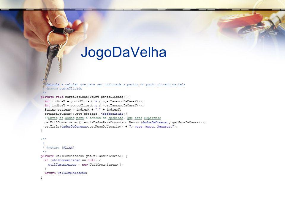 JogoDaVelha /** * Calcula a celular que deve ser utilizada a partir do ponto clicado na tela * @param pontoClicado */ private void marcaPosicao(Point pontoClicado) { int indiceX = pontoClicado.x / (getTamanhoDaCasaX()); int indiceY = pontoClicado.y / (getTamanhoDaCasaY()); String posicao = indiceX + , + indiceY; getMapaDeCasas().put(posicao, jogadorAtual); //Envia os dados para a thread do oponente, que esta esperando getUtilComunicacao().enviaDadosParaComputadorRemoto(dadosDeConexao, getMapaDeCasas()); setTitle(dadosDeConexao.getNomeDoUsuario() + , voce jogou.