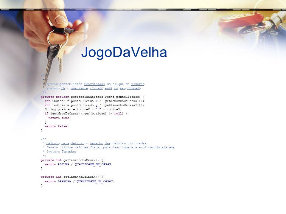 JogoDaVelha /** * * @param pontoClicado Coordenadas do clique do usuario * @return Se o quadrante clicado est ou nao ocupado */ private boolean posicaoJahMarcada(Point pontoClicado) { int indiceX = pontoClicado.x / (getTamanhoDaCasaX()); int indiceY = pontoClicado.y / (getTamanhoDaCasaY()); String posicao = indiceX + , + indiceY; if (getMapaDeCasas().get(posicao) != null) { return true; } return false; } /** * Calculo para definir o tamanho das celulas utilizadas.