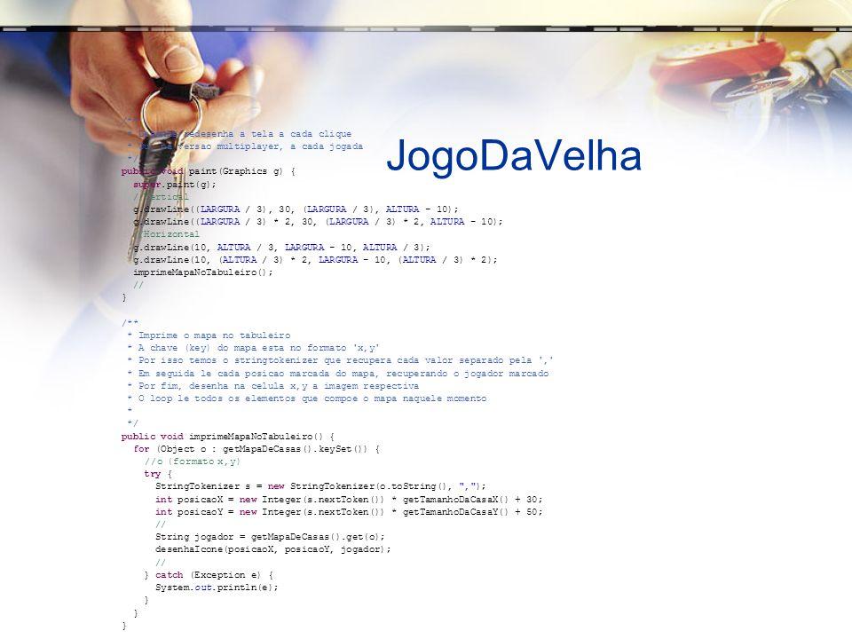 JogoDaVelha /** * Desenha/redesenha a tela a cada clique * Ou, na versao multiplayer, a cada jogada */ public void paint(Graphics g) { super.paint(g); //Vertical g.drawLine((LARGURA / 3), 30, (LARGURA / 3), ALTURA - 10); g.drawLine((LARGURA / 3) * 2, 30, (LARGURA / 3) * 2, ALTURA - 10); //Horizontal g.drawLine(10, ALTURA / 3, LARGURA - 10, ALTURA / 3); g.drawLine(10, (ALTURA / 3) * 2, LARGURA - 10, (ALTURA / 3) * 2); imprimeMapaNoTabuleiro(); // } /** * Imprime o mapa no tabuleiro * A chave (key) do mapa esta no formato x,y * Por isso temos o stringtokenizer que recupera cada valor separado pela , * Em seguida le cada posicao marcada do mapa, recuperando o jogador marcado * Por fim, desenha na celula x,y a imagem respectiva * O loop le todos os elementos que compoe o mapa naquele momento * */ public void imprimeMapaNoTabuleiro() { for (Object o : getMapaDeCasas().keySet()) { //o (formato x,y) try { StringTokenizer s = new StringTokenizer(o.toString(), , ); int posicaoX = new Integer(s.nextToken()) * getTamanhoDaCasaX() + 30; int posicaoY = new Integer(s.nextToken()) * getTamanhoDaCasaY() + 50; // String jogador = getMapaDeCasas().get(o); desenhaIcone(posicaoX, posicaoY, jogador); // } catch (Exception e) { System.out.println(e); }