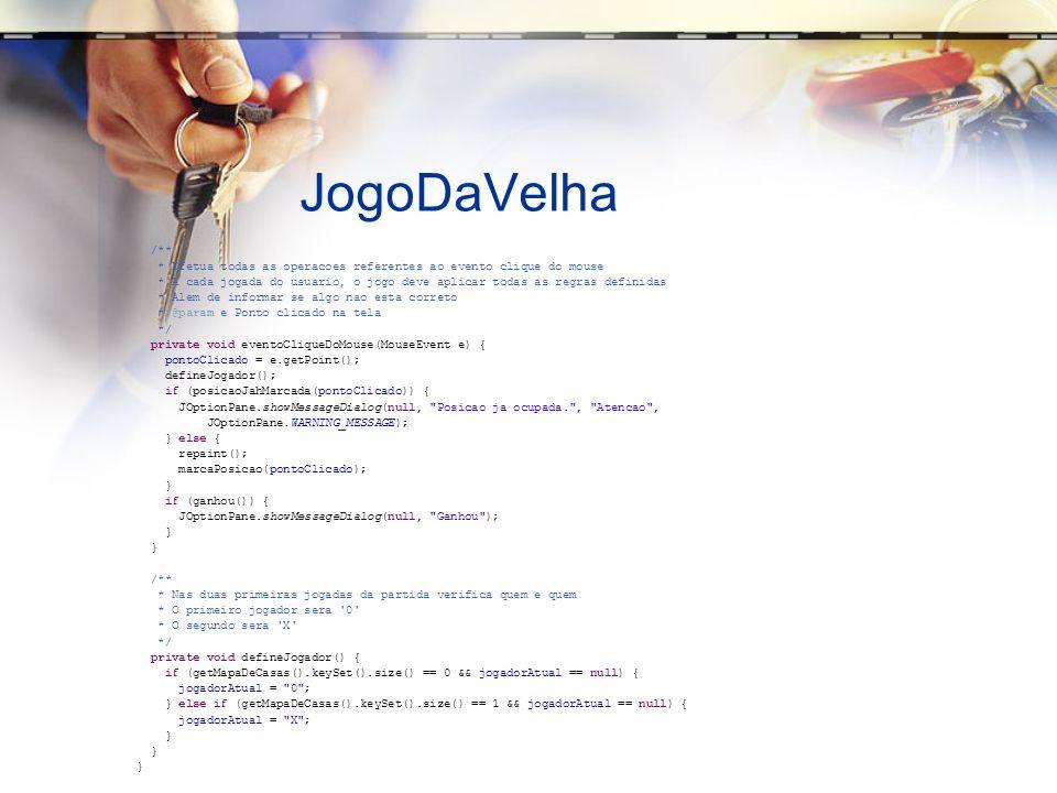 JogoDaVelha /** * Efetua todas as operacoes referentes ao evento clique do mouse * A cada jogada do usuario, o jogo deve aplicar todas as regras definidas * Alem de informar se algo nao esta correto * @param e Ponto clicado na tela */ private void eventoCliqueDoMouse(MouseEvent e) { pontoClicado = e.getPoint(); defineJogador(); if (posicaoJahMarcada(pontoClicado)) { JOptionPane.showMessageDialog(null, Posicao ja ocupada. , Atencao , JOptionPane.WARNING_MESSAGE); } else { repaint(); marcaPosicao(pontoClicado); } if (ganhou()) { JOptionPane.showMessageDialog(null, Ganhou ); } /** * Nas duas primeiras jogadas da partida verifica quem e quem * O primeiro jogador sera 0 * O segundo sera X */ private void defineJogador() { if (getMapaDeCasas().keySet().size() == 0 && jogadorAtual == null) { jogadorAtual = 0 ; } else if (getMapaDeCasas().keySet().size() == 1 && jogadorAtual == null) { jogadorAtual = X ; }