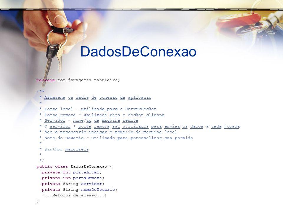 DadosDeConexao package com.javagames.tabuleiro; /** * Armazena os dados de conexao da aplicacao * * Porta local - utilizada para o ServerSocket * Porta remota - utilizada para o socket cliente * Servidor - nome/ip da maquina remota * O servidor + porta remota sao utilizados para enviar os dados a cada jogada * Nao e necessario indicar o nome/ip da maquina local * Nome do usuario - utilizado para personalizar sua partida * * @author marcoreis * */ public class DadosDeConexao { private int portaLocal; private int portaRemota; private String servidor; private String nomeDoUsuario; {...Metodos de acesso...} }