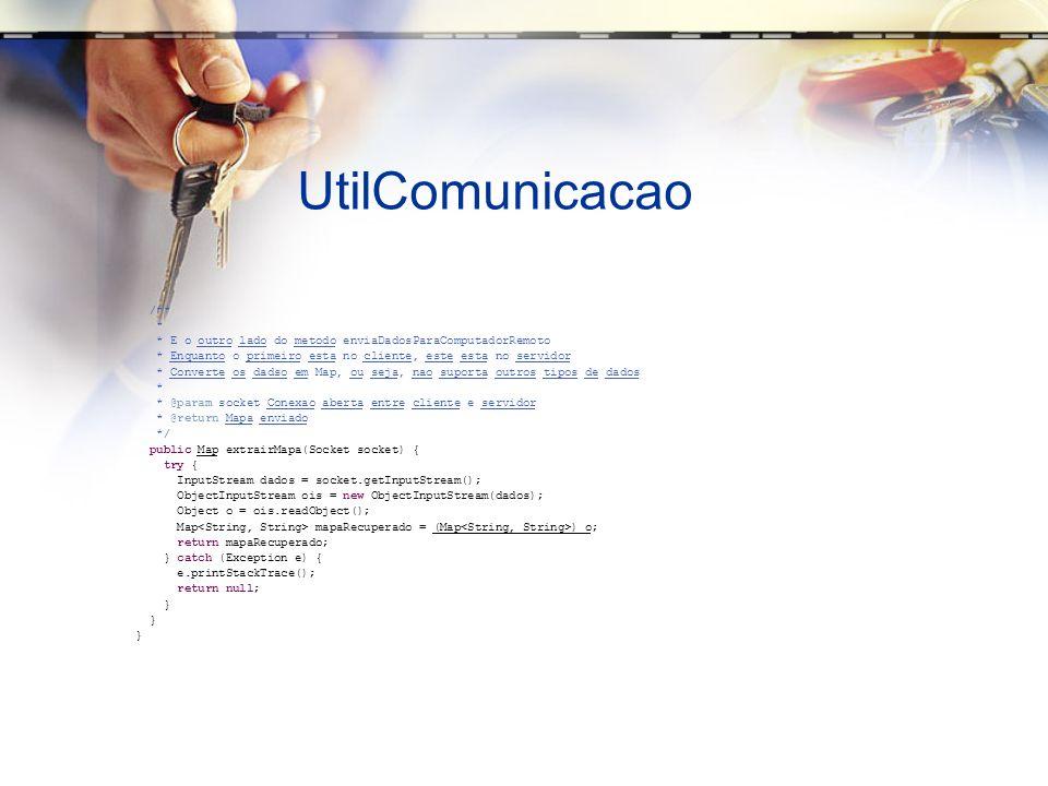 UtilComunicacao /** * * E o outro lado do metodo enviaDadosParaComputadorRemoto * Enquanto o primeiro esta no cliente, este esta no servidor * Converte os dadso em Map, ou seja, nao suporta outros tipos de dados * * @param socket Conexao aberta entre cliente e servidor * @return Mapa enviado */ public Map extrairMapa(Socket socket) { try { InputStream dados = socket.getInputStream(); ObjectInputStream ois = new ObjectInputStream(dados); Object o = ois.readObject(); Map mapaRecuperado = (Map ) o; return mapaRecuperado; } catch (Exception e) { e.printStackTrace(); return null; }