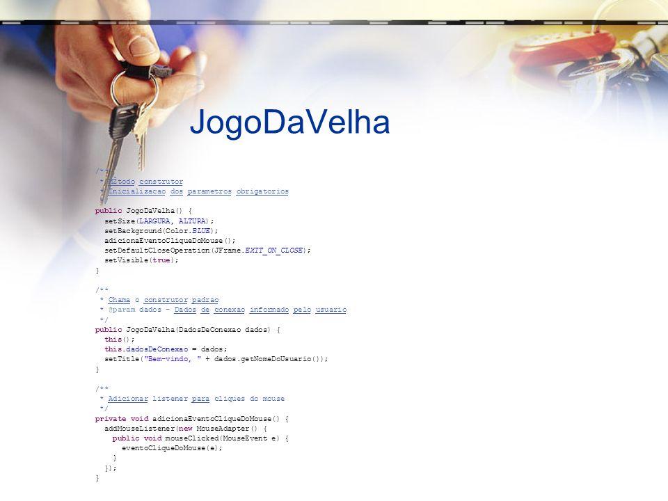 JogoDaVelha /** * MŽtodo construtor * Inicializacao dos parametros obrigatorios */ public JogoDaVelha() { setSize(LARGURA, ALTURA); setBackground(Color.BLUE); adicionaEventoCliqueDoMouse(); setDefaultCloseOperation(JFrame.EXIT_ON_CLOSE); setVisible(true); } /** * Chama o construtor padrao * @param dados - Dados de conexao informado pelo usuario */ public JogoDaVelha(DadosDeConexao dados) { this(); this.dadosDeConexao = dados; setTitle( Bem-vindo, + dados.getNomeDoUsuario()); } /** * Adicionar listener para cliques do mouse */ private void adicionaEventoCliqueDoMouse() { addMouseListener(new MouseAdapter() { public void mouseClicked(MouseEvent e) { eventoCliqueDoMouse(e); } }); }