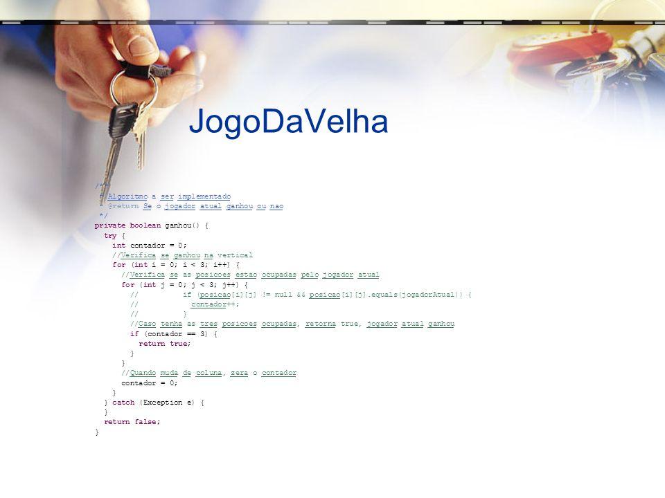 JogoDaVelha /** * Algoritmo a ser implementado * @return Se o jogador atual ganhou ou nao */ private boolean ganhou() { try { int contador = 0; //Verifica se ganhou na vertical for (int i = 0; i < 3; i++) { //Verifica se as posicoes estao ocupadas pelo jogador atual for (int j = 0; j < 3; j++) { // if (posicao[i][j] != null && posicao[i][j].equals(jogadorAtual)) { // contador++; // } //Caso tenha as tres posicoes ocupadas, retorna true, jogador atual ganhou if (contador == 3) { return true; } //Quando muda de coluna, zera o contador contador = 0; } } catch (Exception e) { } return false; }