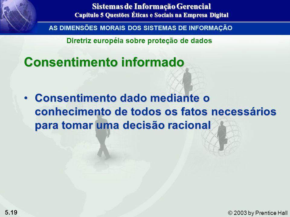 5.19 © 2003 by Prentice Hall Diretriz européia sobre proteção de dados Consentimento informado Consentimento dado mediante o conhecimento de todos os