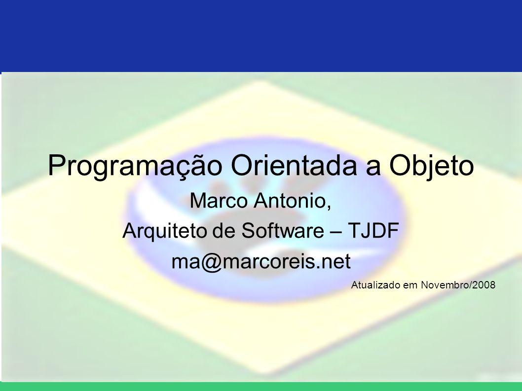 Programação Orientada a Objeto Marco Antonio, Arquiteto de Software – TJDF ma@marcoreis.net Atualizado em Novembro/2008
