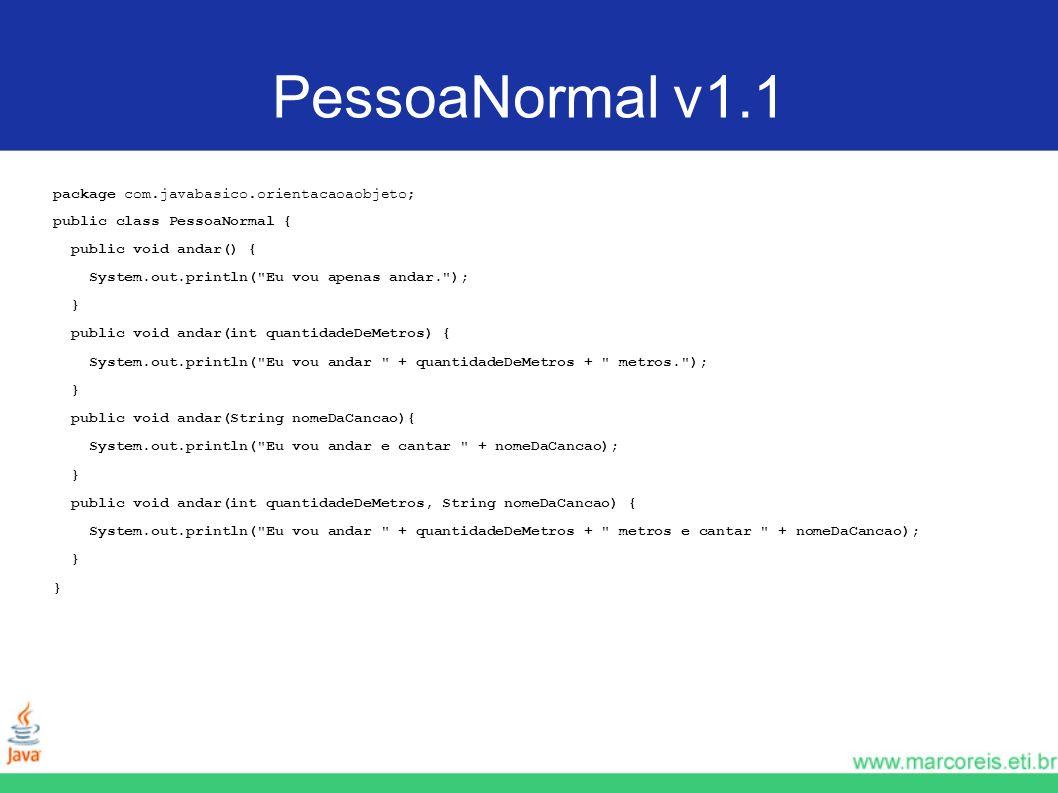 PessoaNormal v1.1 package com.javabasico.orientacaoaobjeto; public class PessoaNormal { public void andar() { System.out.println(