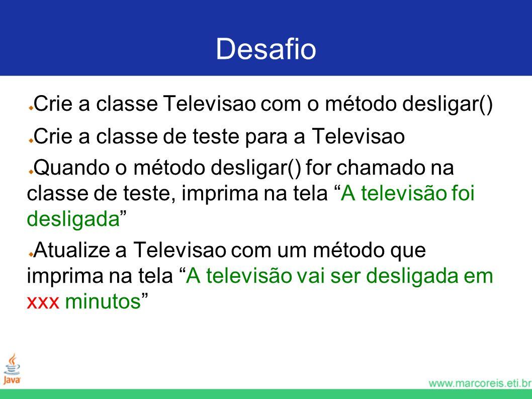 Desafio Crie a classe Televisao com o método desligar() Crie a classe de teste para a Televisao Quando o método desligar() for chamado na classe de te