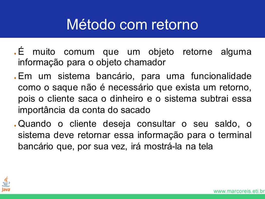 Método com retorno É muito comum que um objeto retorne alguma informação para o objeto chamador Em um sistema bancário, para uma funcionalidade como o