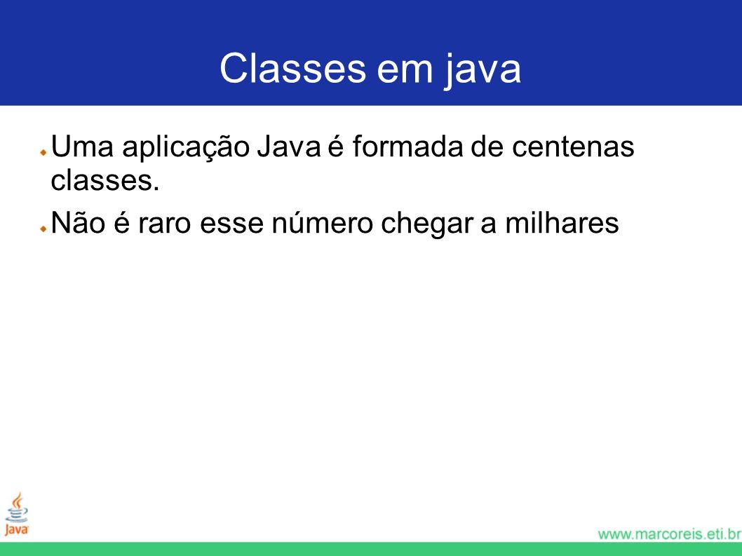 Classes em java Uma aplicação Java é formada de centenas classes. Não é raro esse número chegar a milhares