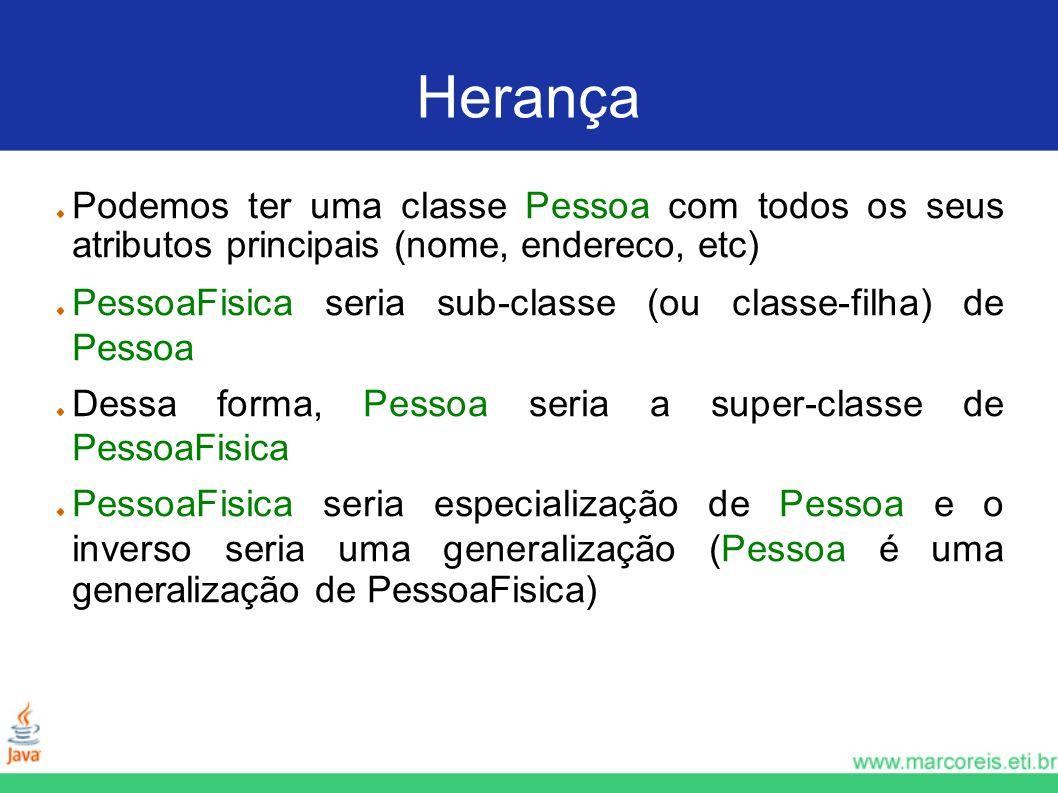 Herança Podemos ter uma classe Pessoa com todos os seus atributos principais (nome, endereco, etc) PessoaFisica seria sub-classe (ou classe-filha) de