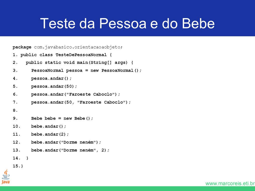 Teste da Pessoa e do Bebe package com.javabasico.orientacaoaobjeto; 1. public class TesteDePessoaNormal { 2. public static void main(String[] args) {