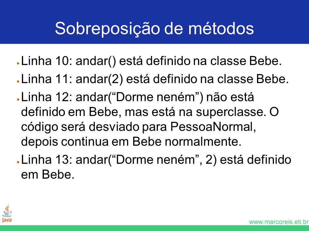 Sobreposição de métodos Linha 10: andar() está definido na classe Bebe. Linha 11: andar(2) está definido na classe Bebe. Linha 12: andar(Dorme neném)