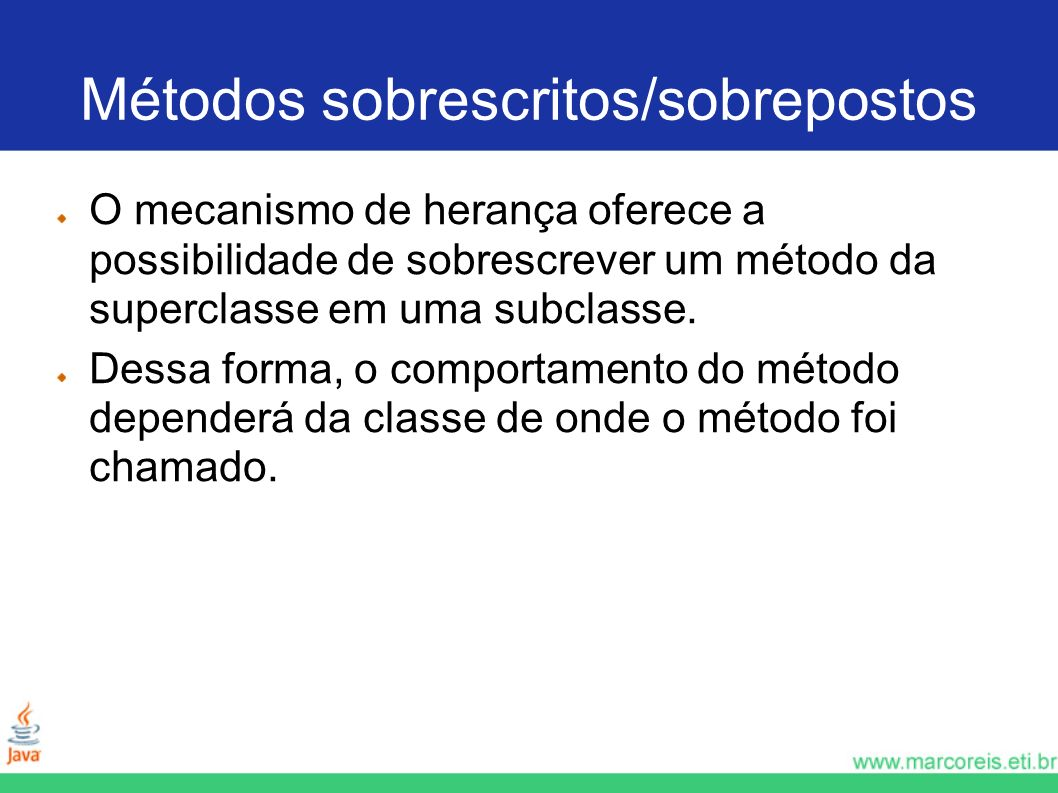 Métodos sobrescritos/sobrepostos O mecanismo de herança oferece a possibilidade de sobrescrever um método da superclasse em uma subclasse. Dessa forma