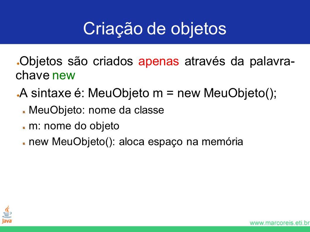 Criação de objetos Objetos são criados apenas através da palavra- chave new A sintaxe é: MeuObjeto m = new MeuObjeto(); MeuObjeto: nome da classe m: n