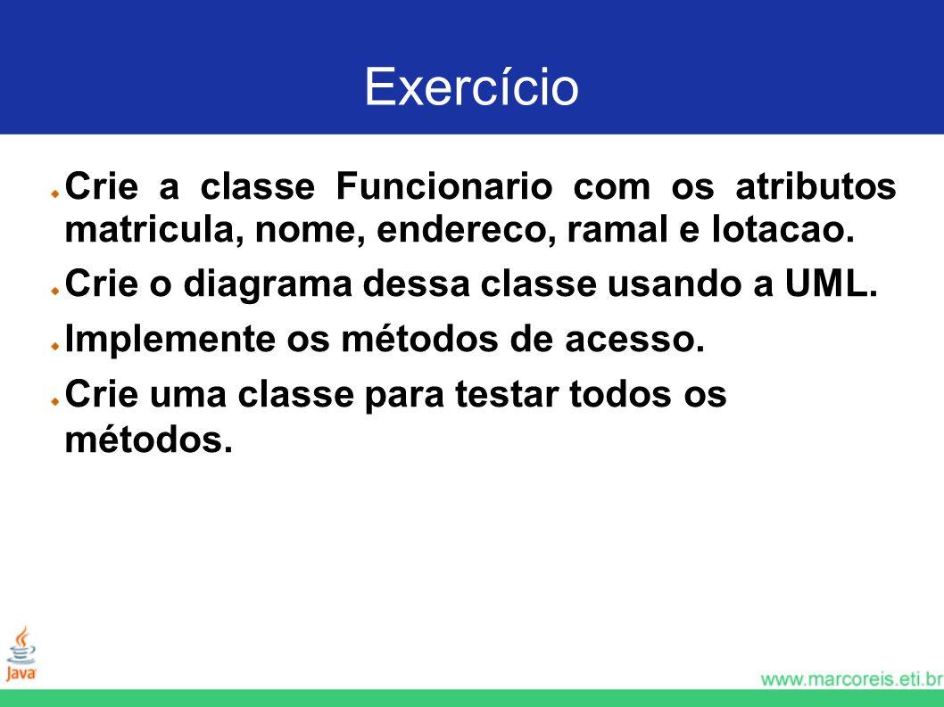 Exercício Crie a classe Funcionario com os atributos matricula, nome, endereco, ramal e lotacao. Crie o diagrama dessa classe usando a UML. Implemente