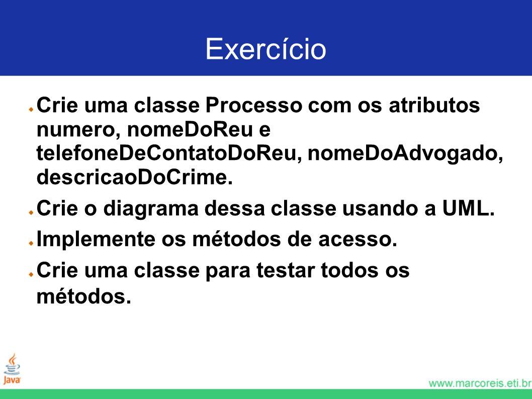 Exercício Crie uma classe Processo com os atributos numero, nomeDoReu e telefoneDeContatoDoReu, nomeDoAdvogado, descricaoDoCrime. Crie o diagrama dess