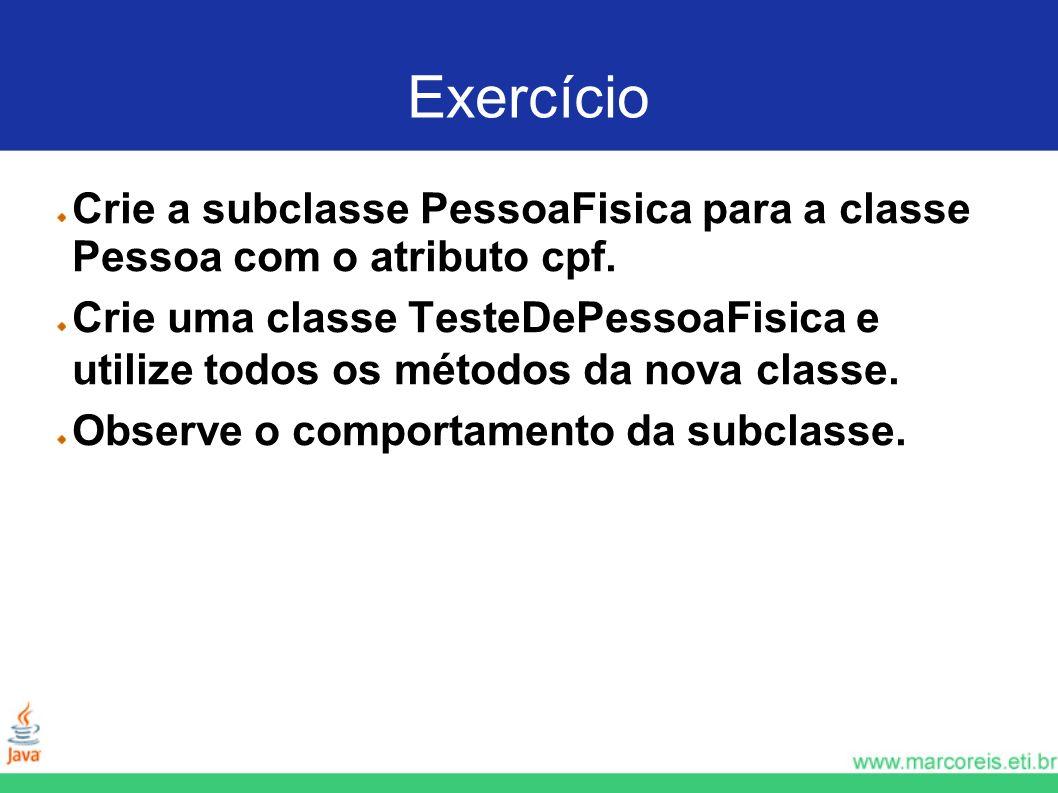 Exercício Crie a subclasse PessoaFisica para a classe Pessoa com o atributo cpf. Crie uma classe TesteDePessoaFisica e utilize todos os métodos da nov