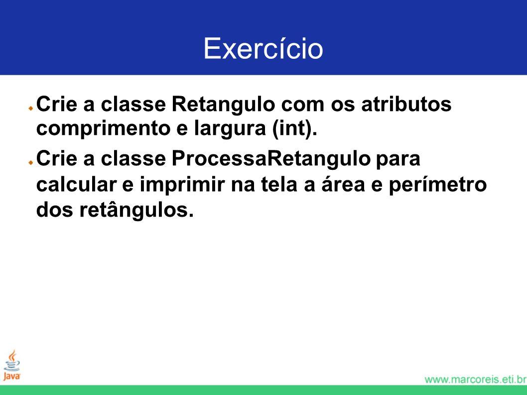 Exercício Crie a classe Retangulo com os atributos comprimento e largura (int). Crie a classe ProcessaRetangulo para calcular e imprimir na tela a áre