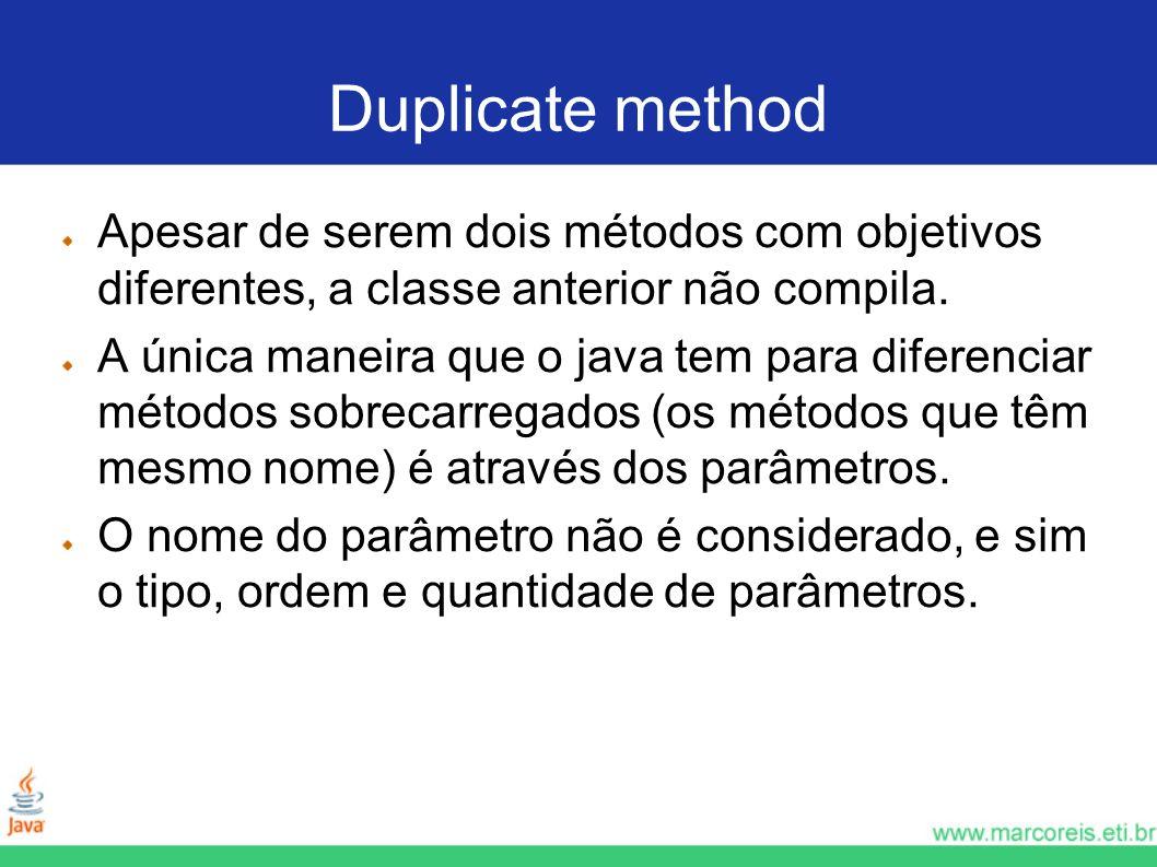 Duplicate method Apesar de serem dois métodos com objetivos diferentes, a classe anterior não compila. A única maneira que o java tem para diferenciar