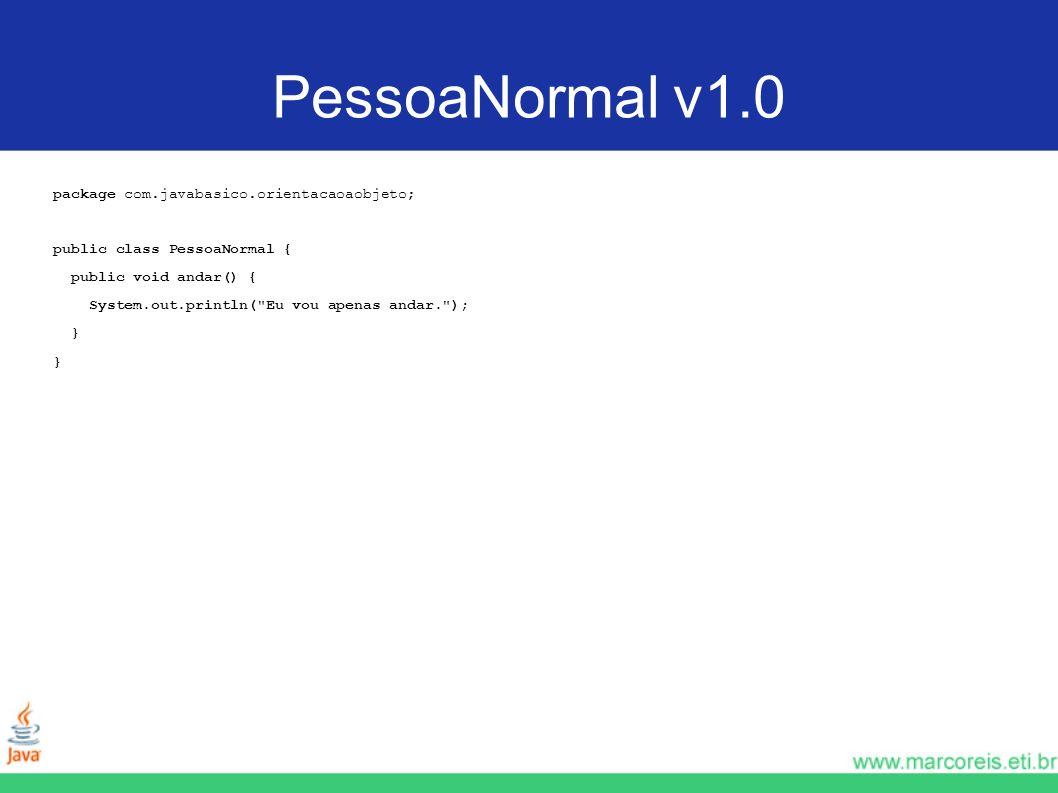 Teste da PessoaNormal v1.0 package com.javabasico.orientacaoaobjeto; public class TesteDePessoaNormal { public static void main(String[] args) { PessoaNormal p = new PessoaNormal(); p.andar(); }