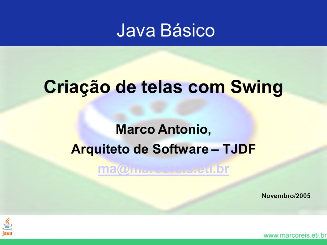Java Básico Criação de telas com Swing Marco Antonio, Arquiteto de Software – TJDF ma@marcoreis.eti.br Novembro/2005