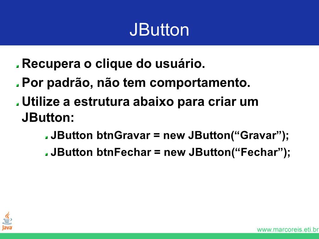 JButton Recupera o clique do usuário. Por padrão, não tem comportamento. Utilize a estrutura abaixo para criar um JButton: JButton btnGravar = new JBu