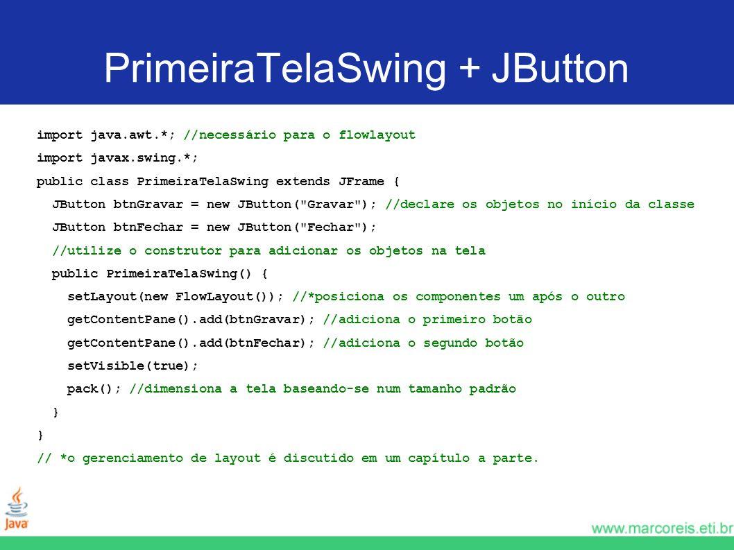 PrimeiraTelaSwing + JButton import java.awt.*; //necessário para o flowlayout import javax.swing.*; public class PrimeiraTelaSwing extends JFrame { JB