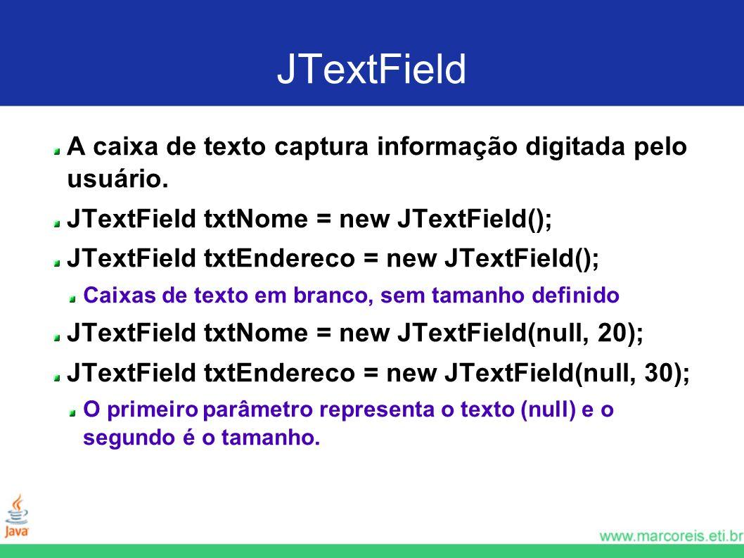 JTextField A caixa de texto captura informação digitada pelo usuário. JTextField txtNome = new JTextField(); JTextField txtEndereco = new JTextField()