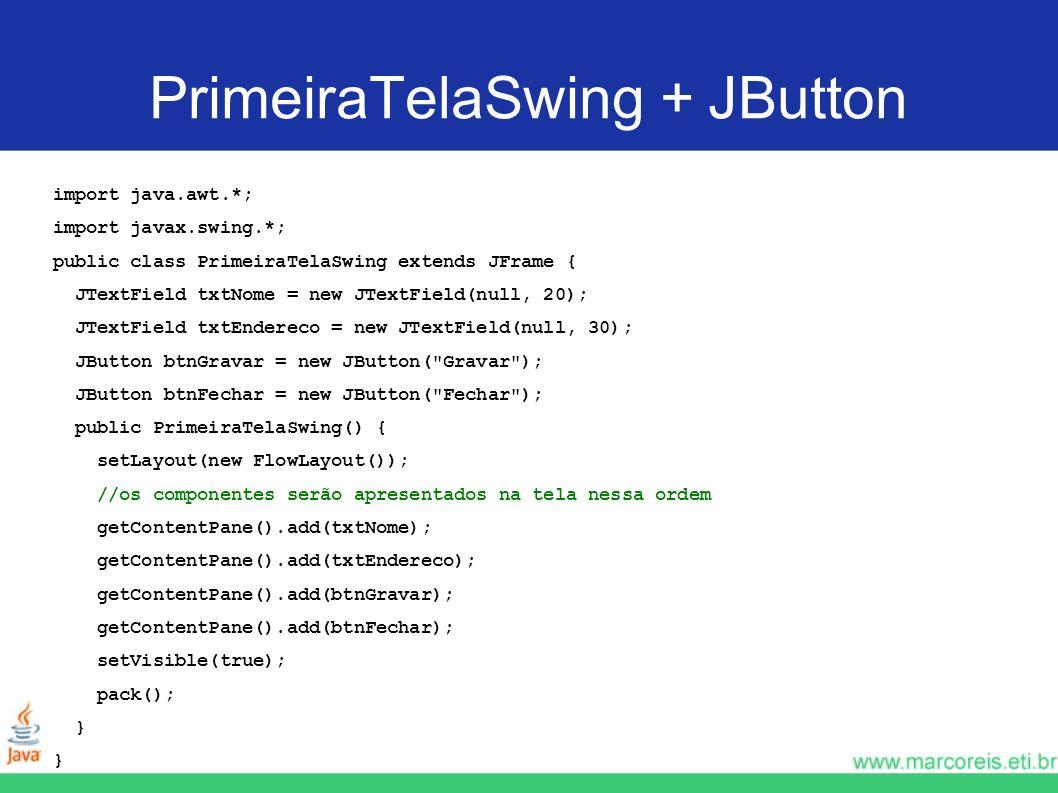 PrimeiraTelaSwing + JButton import java.awt.*; import javax.swing.*; public class PrimeiraTelaSwing extends JFrame { JTextField txtNome = new JTextFie