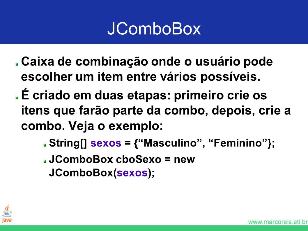 JComboBox Caixa de combinação onde o usuário pode escolher um item entre vários possíveis. É criado em duas etapas: primeiro crie os itens que farão p