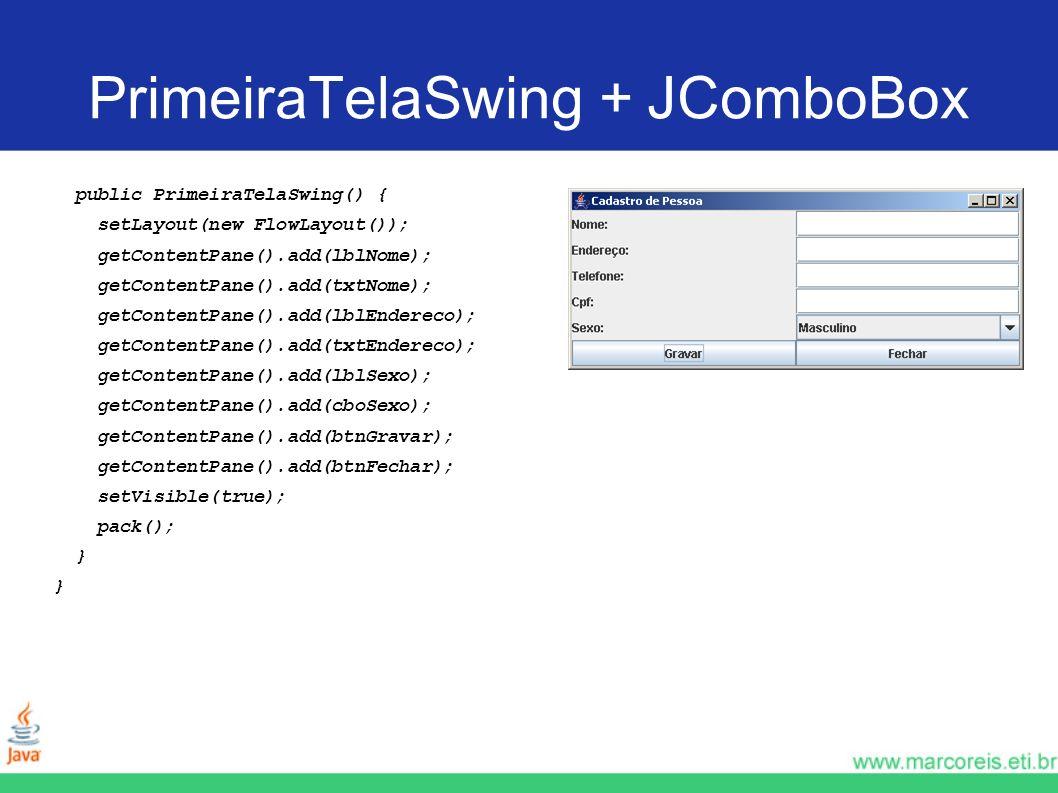PrimeiraTelaSwing + JComboBox public PrimeiraTelaSwing() { setLayout(new FlowLayout()); getContentPane().add(lblNome); getContentPane().add(txtNome);