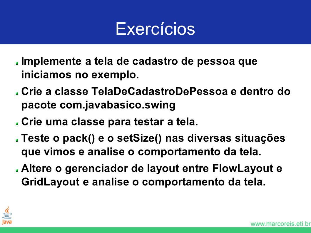 Exercícios Implemente a tela de cadastro de pessoa que iniciamos no exemplo. Crie a classe TelaDeCadastroDePessoa e dentro do pacote com.javabasico.sw