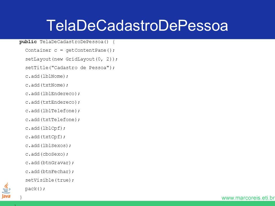 TelaDeCadastroDePessoa public TelaDeCadastroDePessoa() { Container c = getContentPane(); setLayout(new GridLayout(0, 2)); setTitle(