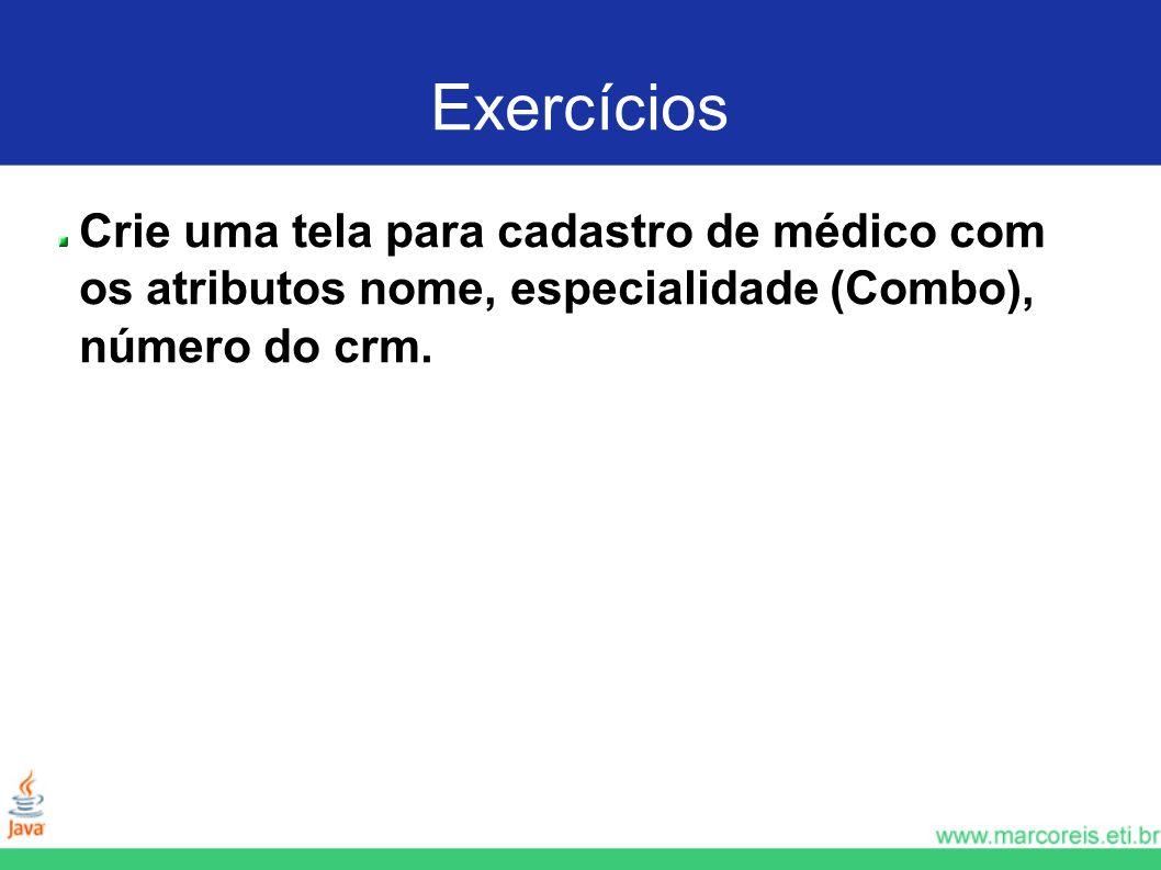 Exercícios Crie uma tela para cadastro de médico com os atributos nome, especialidade (Combo), número do crm.
