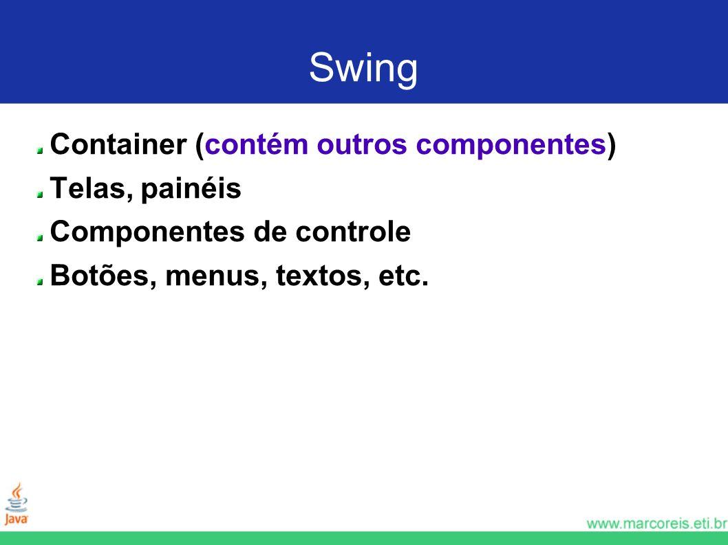 Swing Container (contém outros componentes) Telas, painéis Componentes de controle Botões, menus, textos, etc.