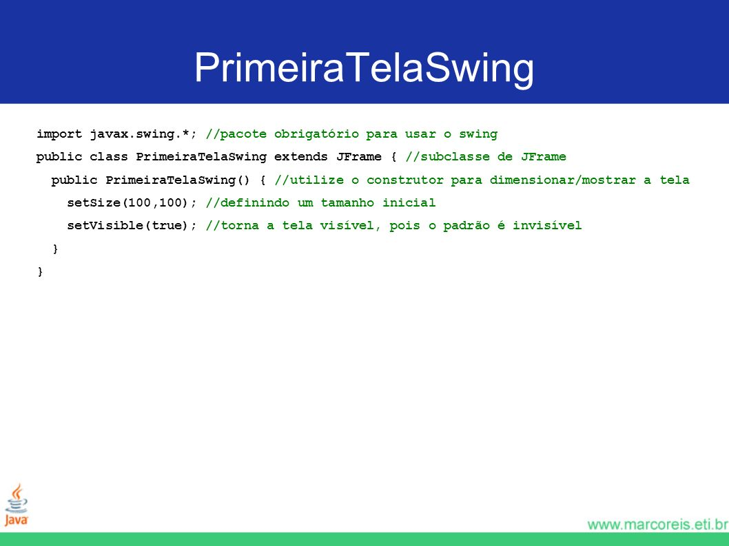 PrimeiraTelaSwing import javax.swing.*; //pacote obrigatório para usar o swing public class PrimeiraTelaSwing extends JFrame { //subclasse de JFrame p