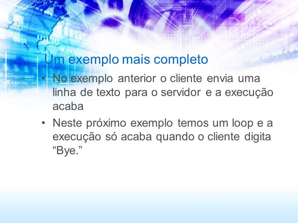 Um exemplo mais completo No exemplo anterior o cliente envia uma linha de texto para o servidor e a execução acaba Neste próximo exemplo temos um loop e a execução só acaba quando o cliente digita Bye.