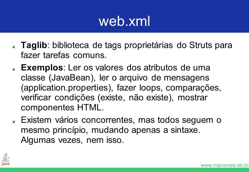 web.xml Taglib: biblioteca de tags proprietárias do Struts para fazer tarefas comuns. Exemplos: Ler os valores dos atributos de uma classe (JavaBean),