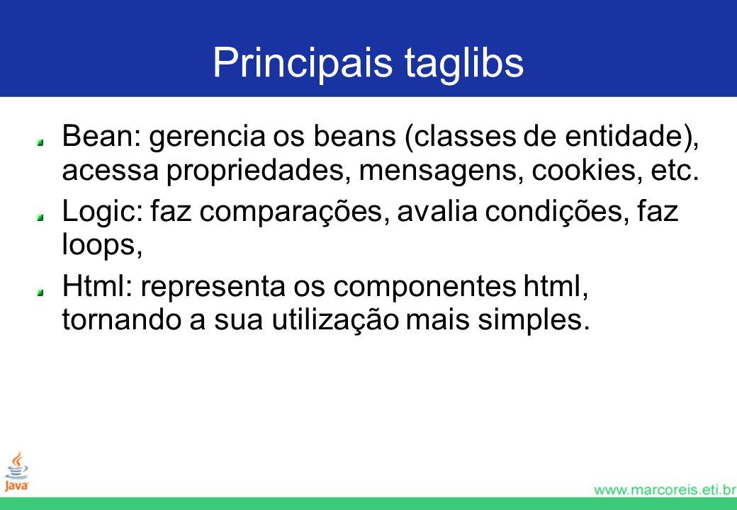 Principais taglibs Bean: gerencia os beans (classes de entidade), acessa propriedades, mensagens, cookies, etc. Logic: faz comparações, avalia condiçõ