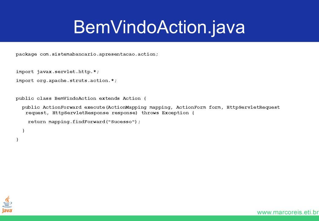 BemVindoAction.java package com.sistemabancario.apresentacao.action; import javax.servlet.http.*; import org.apache.struts.action.*; public class BemV