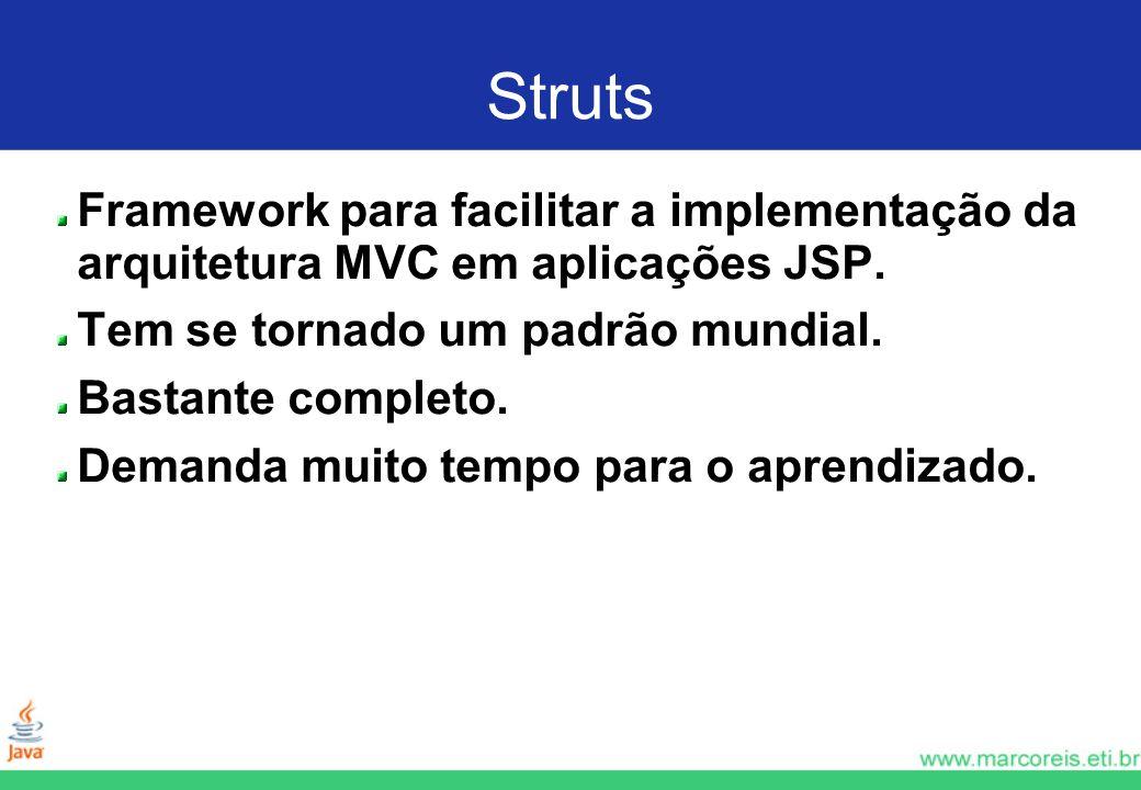 Struts Framework para facilitar a implementação da arquitetura MVC em aplicações JSP. Tem se tornado um padrão mundial. Bastante completo. Demanda mui