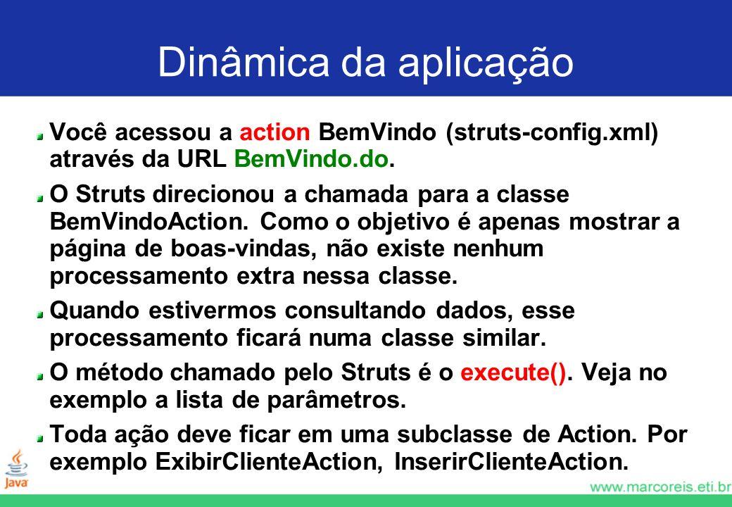 Dinâmica da aplicação Você acessou a action BemVindo (struts-config.xml) através da URL BemVindo.do. O Struts direcionou a chamada para a classe BemVi