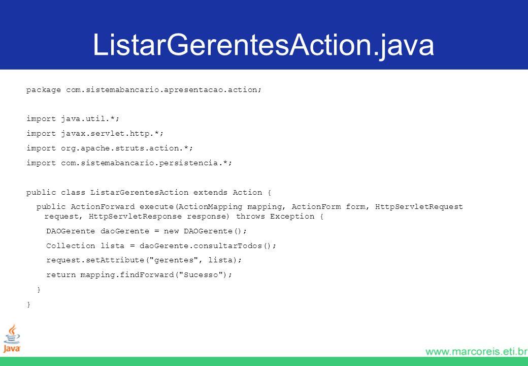 ListarGerentesAction.java package com.sistemabancario.apresentacao.action; import java.util.*; import javax.servlet.http.*; import org.apache.struts.a