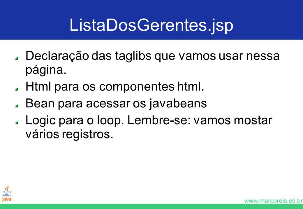 ListaDosGerentes.jsp Declaração das taglibs que vamos usar nessa página. Html para os componentes html. Bean para acessar os javabeans Logic para o lo