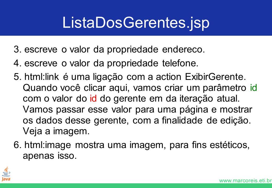 ListaDosGerentes.jsp 3. escreve o valor da propriedade endereco. 4. escreve o valor da propriedade telefone. 5. html:link é uma ligação com a action E