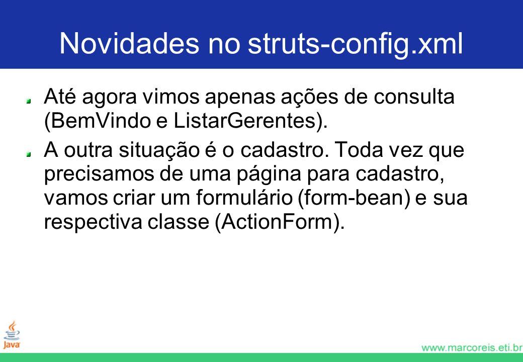 Novidades no struts-config.xml Até agora vimos apenas ações de consulta (BemVindo e ListarGerentes). A outra situação é o cadastro. Toda vez que preci